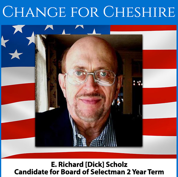 E. Richard [Dick] Scholz Candidate for Board of Selectman 2 Year Term What I Stand For - Sensible Development and an Even More Attractive Downtown Area. Support of Master Plan Development and Implementation Strong Focus on Securing Outside Funding. INCREASED FOCUS  ON SECURING OUTSIDE FUNDING FOR INFRASTRUCTURE IMPROVEMENTS. I BRING DECADES OF EXPERIENCE IN TECHNOLOGY, MARKETING, SUPPORT, PLANNING, IMPLEMENTATION AND MANAGEMENT. I WILL WORK TO MAKE CHESHIRE AN EVEN MORE DISTINCTIVE AND ATTRACTIVE TOWN FOR PEOPLE TO VISIT AND CALL HOME. Elections are August 13th.